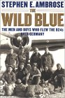 The Wild Blue: The Men and Boys Who Flew the B-24s Over Germany, 1944-1945